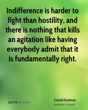 Crystal Eastman - Indifference is harder to fight than hostility, and there is nothing that kills an agitation like having everybody admit that it is fundamentally right.