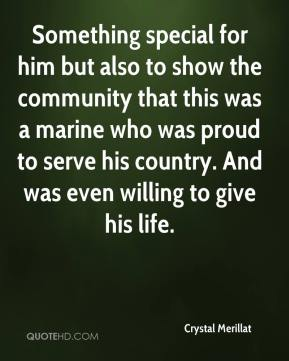 Crystal Merillat - Something special for him but also to show the community that this was a marine who was proud to serve his country. And was even willing to give his life.