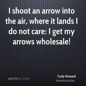 Curly Howard - I shoot an arrow into the air, where it lands I do not care: I get my arrows wholesale!