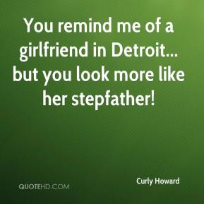 Curly Howard - You remind me of a girlfriend in Detroit... but you look more like her stepfather!