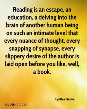 Cynthia Heimel - Reading is an escape, an education, a delving into the brain of another human being on such an intimate level that every nuance of thought, every snapping of synapse, every slippery desire of the author is laid open before you like, well, a book.