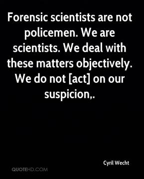 Cyril Wecht - Forensic scientists are not policemen. We are scientists. We deal with these matters objectively. We do not [act] on our suspicion.