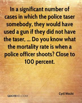 Cyril Wecht - In a significant number of cases in which the police taser somebody, they would have used a gun if they did not have the taser, ... Do you know what the mortality rate is when a police officer shoots? Close to 100 percent.