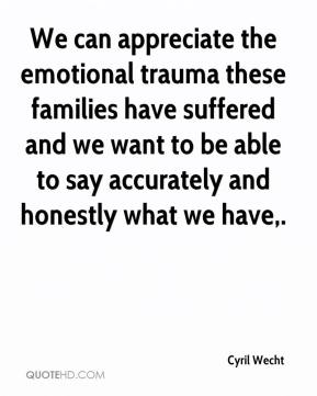 We can appreciate the emotional trauma these families have suffered and we want to be able to say accurately and honestly what we have.