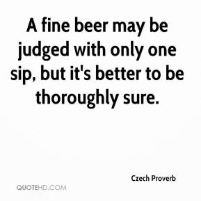 Czech Proverb - A fine beer may be judged with only one sip, but it's better to be thoroughly sure.