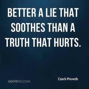 Czech Proverb - Better a lie that soothes than a truth that hurts.