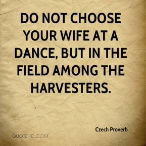 Do not choose your wife at a dance, but in the field among the harvesters.