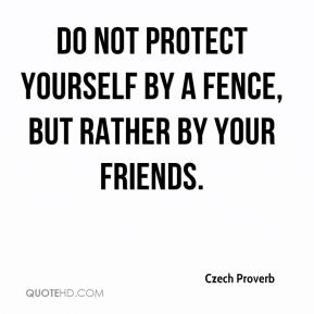 Do not protect yourself by a fence, but rather by your friends.