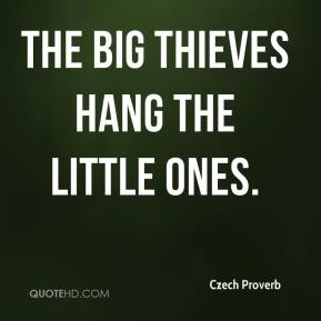 Czech Proverb - The big thieves hang the little ones.