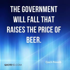 The government will fall that raises the price of beer.