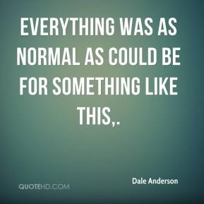 Dale Anderson - Everything was as normal as could be for something like this.