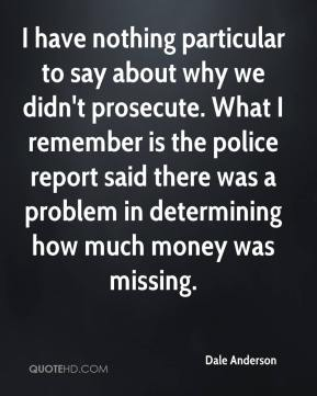 Dale Anderson - I have nothing particular to say about why we didn't prosecute. What I remember is the police report said there was a problem in determining how much money was missing.