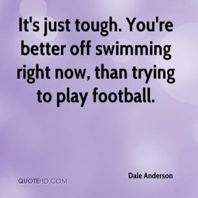 Dale Anderson - It's just tough. You're better off swimming right now, than trying to play football.