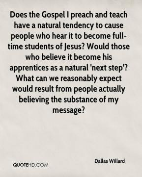 Dallas Willard - Does the Gospel I preach and teach have a natural tendency to cause people who hear it to become full-time students of Jesus? Would those who believe it become his apprentices as a natural 'next step'? What can we reasonably expect would result from people actually believing the substance of my message?