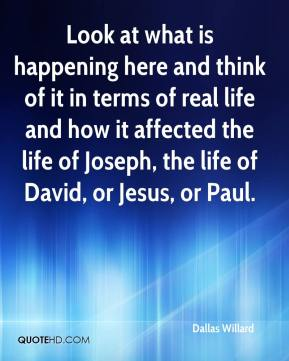 Dallas Willard - Look at what is happening here and think of it in terms of real life and how it affected the life of Joseph, the life of David, or Jesus, or Paul.