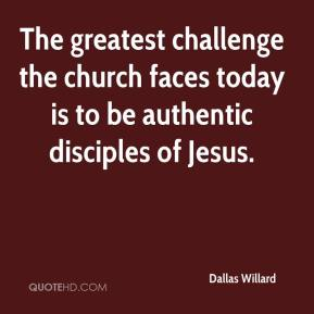 Dallas Willard - The greatest challenge the church faces today is to be authentic disciples of Jesus.