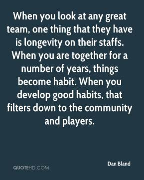 Dan Bland - When you look at any great team, one thing that they have is longevity on their staffs. When you are together for a number of years, things become habit. When you develop good habits, that filters down to the community and players.