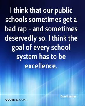 Dan Bonner - I think that our public schools sometimes get a bad rap - and sometimes deservedly so. I think the goal of every school system has to be excellence.