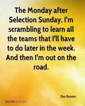 The Monday after Selection Sunday, I'm scrambling to learn all the teams that I'll have to do later in the week. And then I'm out on the road.