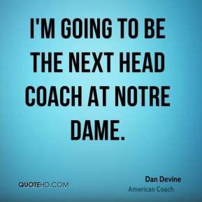 I'm going to be the next head coach at Notre Dame.
