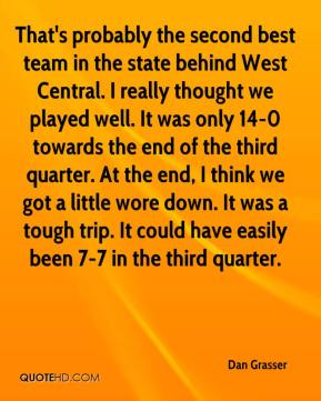 Dan Grasser - That's probably the second best team in the state behind West Central. I really thought we played well. It was only 14-0 towards the end of the third quarter. At the end, I think we got a little wore down. It was a tough trip. It could have easily been 7-7 in the third quarter.