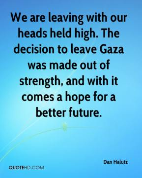Dan Halutz - We are leaving with our heads held high. The decision to leave Gaza was made out of strength, and with it comes a hope for a better future.