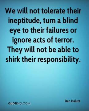 Dan Halutz - We will not tolerate their ineptitude, turn a blind eye to their failures or ignore acts of terror. They will not be able to shirk their responsibility.