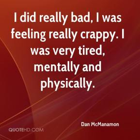 Dan McManamon - I did really bad, I was feeling really crappy. I was very tired, mentally and physically.