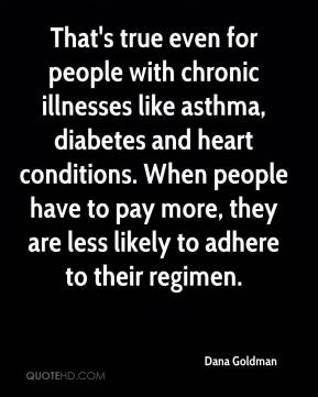 That's true even for people with chronic illnesses like asthma, diabetes and heart conditions. When people have to pay more, they are less likely to adhere to their regimen.