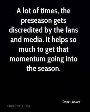 A lot of times, the preseason gets discredited by the fans and media. It helps so much to get that momentum going into the season.