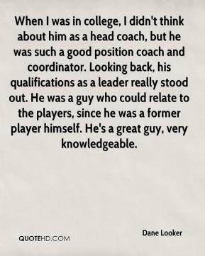 When I was in college, I didn't think about him as a head coach, but he was such a good position coach and coordinator. Looking back, his qualifications as a leader really stood out. He was a guy who could relate to the players, since he was a former player himself. He's a great guy, very knowledgeable.