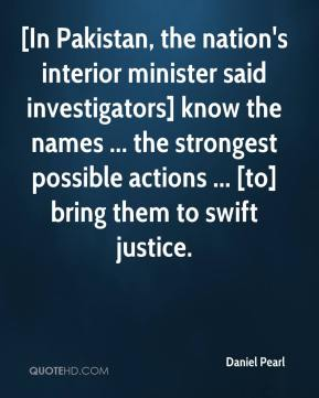 Daniel Pearl - [In Pakistan, the nation's interior minister said investigators] know the names ... the strongest possible actions ... [to] bring them to swift justice.