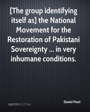 Daniel Pearl - [The group identifying itself as] the National Movement for the Restoration of Pakistani Sovereignty ... in very inhumane conditions.