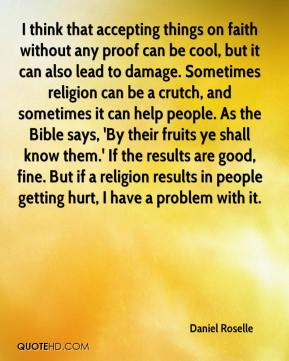 Daniel Roselle - I think that accepting things on faith without any proof can be cool, but it can also lead to damage. Sometimes religion can be a crutch, and sometimes it can help people. As the Bible says, 'By their fruits ye shall know them.' If the results are good, fine. But if a religion results in people getting hurt, I have a problem with it.