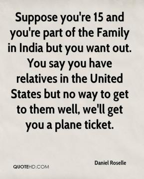 Daniel Roselle - Suppose you're 15 and you're part of the Family in India but you want out. You say you have relatives in the United States but no way to get to them well, we'll get you a plane ticket.