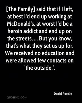 Daniel Roselle - [The Family] said that if I left, at best I'd end up working at McDonald's, at worst I'd be a heroin addict and end up on the streets, ... But you know, that's what they set us up for. We received no education and were allowed few contacts on 'the outside.'.
