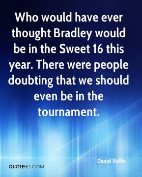 Daniel Ruffin - Who would have ever thought Bradley would be in the Sweet 16 this year. There were people doubting that we should even be in the tournament.