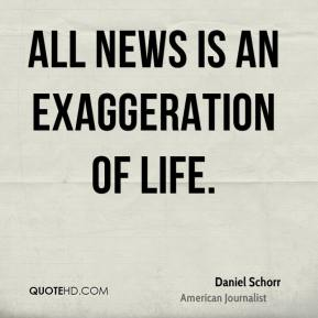Daniel Schorr - All news is an exaggeration of life.