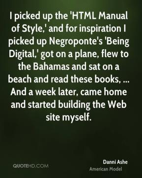 I picked up the 'HTML Manual of Style,' and for inspiration I picked up Negroponte's 'Being Digital,' got on a plane, flew to the Bahamas and sat on a beach and read these books, ... And a week later, came home and started building the Web site myself.