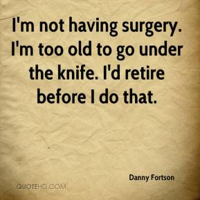 Danny Fortson - I'm not having surgery. I'm too old to go under the knife. I'd retire before I do that.