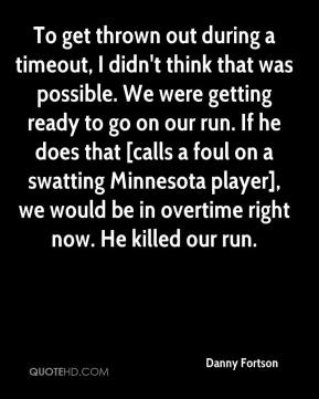 Danny Fortson - To get thrown out during a timeout, I didn't think that was possible. We were getting ready to go on our run. If he does that [calls a foul on a swatting Minnesota player], we would be in overtime right now. He killed our run.