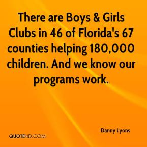 There are Boys & Girls Clubs in 46 of Florida's 67 counties helping 180,000 children. And we know our programs work.