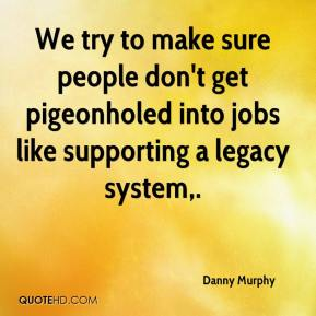Danny Murphy - We try to make sure people don't get pigeonholed into jobs like supporting a legacy system.