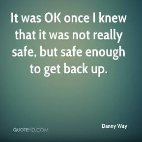 It was OK once I knew that it was not really safe, but safe enough to get back up.