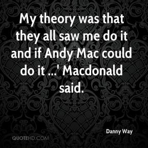 Danny Way - My theory was that they all saw me do it and if Andy Mac could do it ...' Macdonald said.