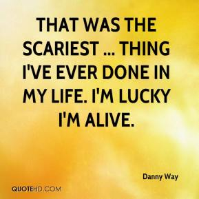 Danny Way - That was the scariest ... thing I've ever done in my life. I'm lucky I'm alive.