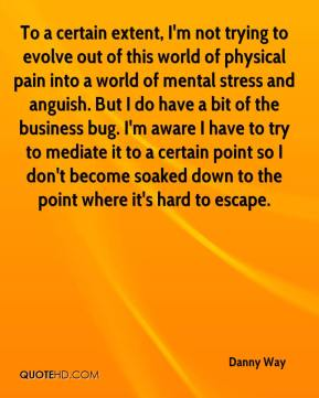 To a certain extent, I'm not trying to evolve out of this world of physical pain into a world of mental stress and anguish. But I do have a bit of the business bug. I'm aware I have to try to mediate it to a certain point so I don't become soaked down to the point where it's hard to escape.