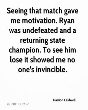 Darrion Caldwell - Seeing that match gave me motivation. Ryan was undefeated and a returning state champion. To see him lose it showed me no one's invincible.