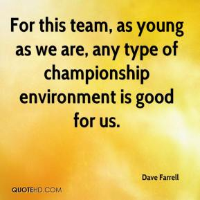 Dave Farrell - For this team, as young as we are, any type of championship environment is good for us.