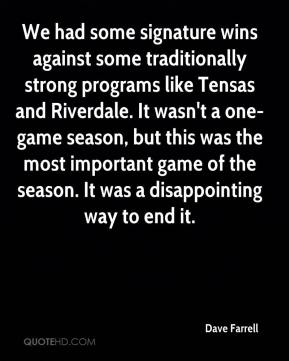 Dave Farrell - We had some signature wins against some traditionally strong programs like Tensas and Riverdale. It wasn't a one-game season, but this was the most important game of the season. It was a disappointing way to end it.